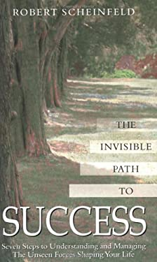 Invisible Path to Success : Seven Steps to Understanding and Managing the Unseen Forces Shaping Your Life