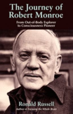 The Journey of Robert Monroe: From Out-Of-Body Explorer to Consciousness Pioneer 9781571745330