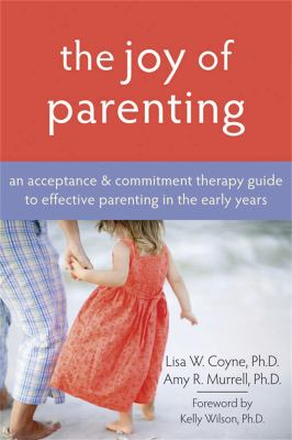 The Joy of Parenting: An Acceptance & Commitment Therapy Guide to Effective Parenting in the Early Years 9781572245938