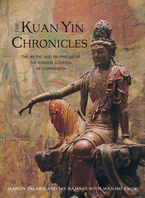 The Kuan Yin Chronicles: The Myths and Prophecies of the Chinese Goddess of Compassion 9781571746085