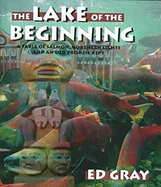 The Lake of the Beginning: A Fable of Salmon, Northern Lights, and an Old Promise Kept 9781572230859
