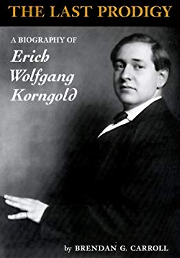 The Last Prodigy: A Biography of Erich Wolfgang Korngold 9781574670295