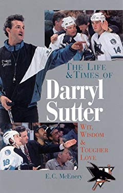 The Life and Times of Darryl Sutter: Wit, Wisdom, and Tougher Love 9781570982880