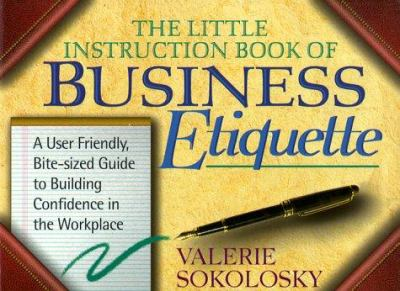 The Little Instruction Book of Business Etiquette: A User Friendly, Bit-Sized Guide to Building Confidence in the Workplace