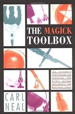 The Magick Toolbox: The Ultimate Compendium for Choosing and Using Ritual Implements and Magickal Tools 9781578633241