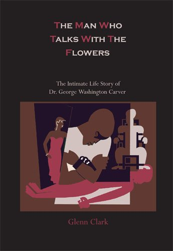 The Man Who Talks with the Flowers: The Intimate Life Story of Dr. George Washington Carver 9781578988778