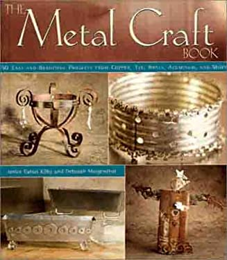 The Metal Craft Book: 50 Easy and Beautiful Projects from Copper, Tin, Brass, Aluminum, and More 9781579901707