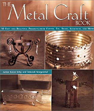 The Metal Craft Book: 50 Easy and Beautiful Projects from Copper, Tin, Brass, Aluminum, and More 9781579903107