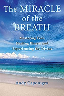 The Miracle of the Breath: Mastering Fear, Healing Illness, and Experiencing the Divine 9781577314783