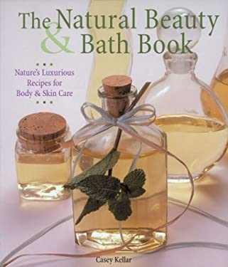 The Natural Beauty & Bath Book: Nature's Luxurious Recipes for Body & Skin Care 9781579901783