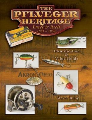 The Pflueger Heritage Lures & Reels 1881-1952: Identification & Value Guide