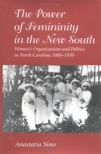 The Power of Femininity in the New South: Women's Organizations and Politics in North Carolina, 1880-1930 9781570031786
