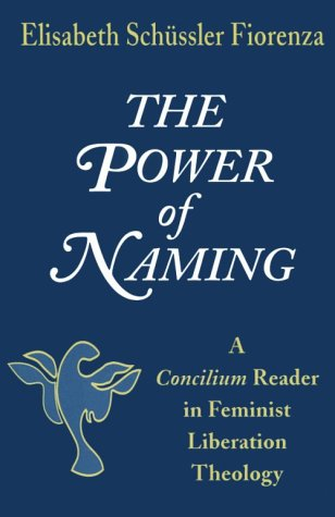 The Power of Naming: A Concilium Reader in Feminist Liberation Theology 9781570750946