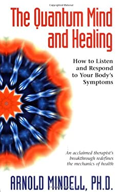 The Quantum Mind and Healing: How to Listen and Respond to Your Body's Symptoms