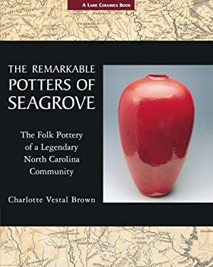 The Remarkable Potters of Seagrove: The Folk Pottery of a Legendary North Carolina Community 9781579906344
