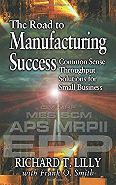 The Road to Manufacturing Success: Common Sense Throughput Solutions for Small Business 9781574442991