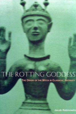 The Rotting Goddess: The Origin of the Witch in Classical Antiquity's Demonization of Fertility Religion 9781570270352