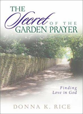 The Secret of the Garden Prayer: Finding Love in God 9781579214449