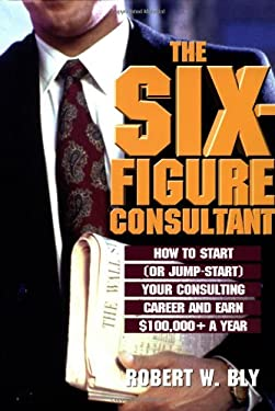 The Six Figure Consultant: How to Start (or Jump-Start) Your Consulting Career and Earl $100,000+ a Year