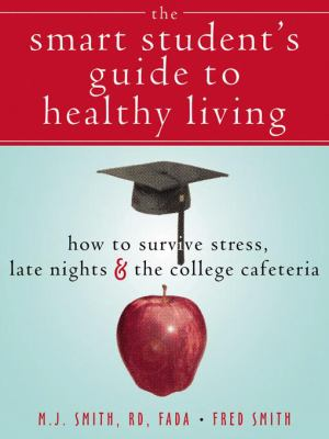 The Smart Student's Guide to Healthy Living: How to Survive Stress, Late Nights & the College Cafeteria 9781572244740