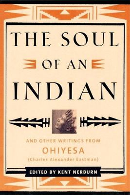 The Soul of an Indian Soul of an Indian: And Other Writings from Ohiyesa (Charles Alexander Eastman) and Other Writings from Ohiyesa (Charles Alexande 9781577312000
