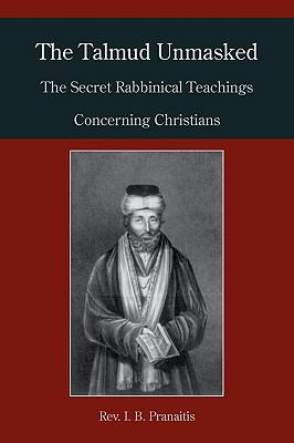 The Talmud Unmasked: The Secret Rabbinical Teachings Concerning Christians 9781578988433