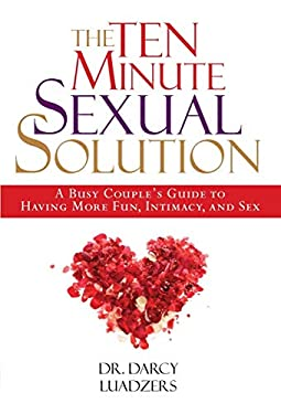 The Ten Minute Sexual Solution: A Busy Couple's Guide to Having More Fun, Intimacy, and Sex 9781578262366