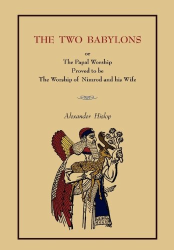The Two Babylons: Or the Papal Worship.... [Complete Book Edition, Not Pamphlet Edition]