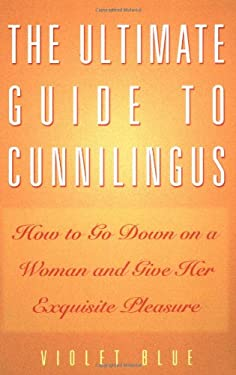 The Ultimate Guide to Cunnilingus: How to Go Down on a Woman and Give Her Exquisite Pleasure 9781573441445
