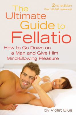 The Ultimate Guide to Fellatio: How to Go Down on a Man and Give Him Mind-Blowing Pleasure 9781573443982