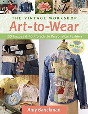 The Vintage Workshop Art-To-Wear: 100 Images and 40 Projects to Personalize Fashion 9781571203885