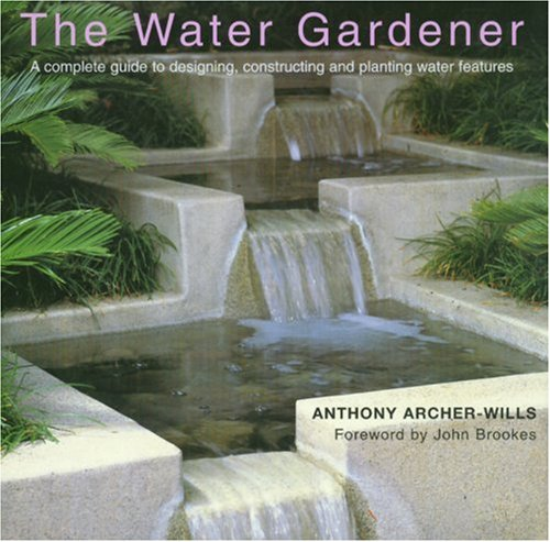 The Water Gardener: A Complete Guide to Designing, Constructing and Planting Water Features 9781577171942