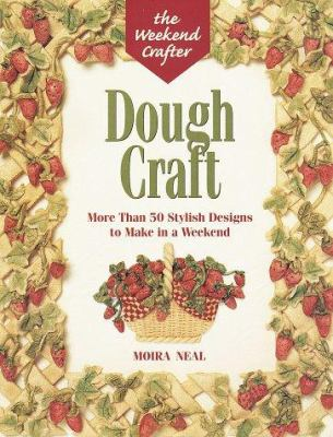 The Weekend Crafter: Dough Craft: More Than 50 Stylish Designs to Make and Decorate in a Weekend 9781579900281