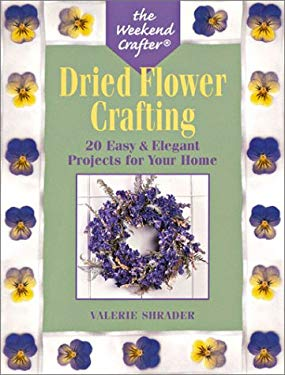 The Weekend Crafter: Dried Flower Crafting: 20 Easy & Elegant Projects for Your Home 9781579903633