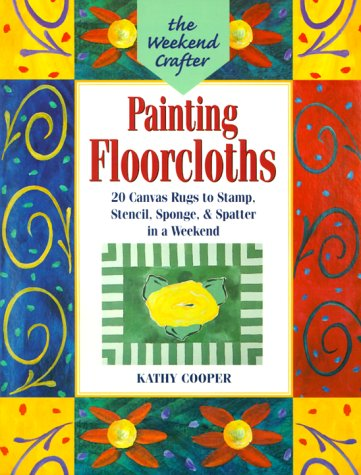 The Weekend Crafter: Painting Floorcloths: 20 Canvas Rugs to Stamp, Stencil, Sponge, and Spatter in a Weekend 9781579901349