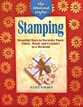 The Weekend Crafter: Stamping: Beautiful Ways to Decorate Paper, Fabric, Wood, and Ceramics in a Weekend 9781579900045