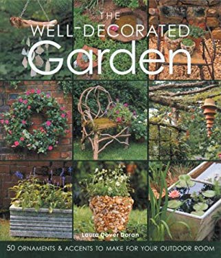 The Well-Decorated Garden: 50 Ornaments & Accents to Make for Your Outdoor Room 9781579903237