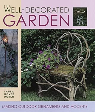 The Well-Decorated Garden: 50 Ornaments & Accents to Make Your Outdoor Room 9781579901066