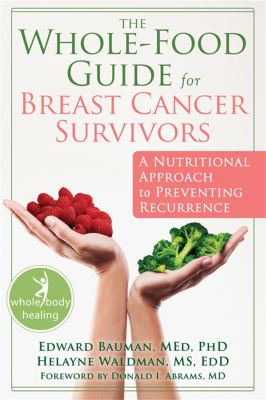 The Whole-Food Guide for Breast Cancer Survivors: A Nutritional Approach to Preventing Recurrence 9781572249585