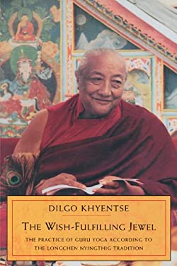 The Wish-Fulfilling Jewel: The Practice of Guru Yoga According to the Longchen Nyingthig Tradition 9781570624520