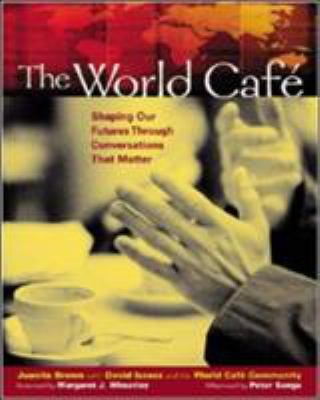 The World Cafe: Shaping Our Futures Through Conversations That Matter 9781576752586