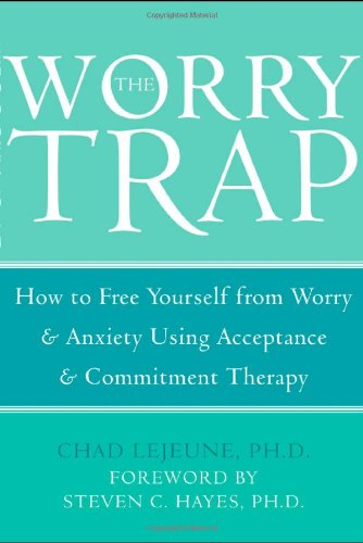 The Worry Trap: How to Free Yourself from Worry & Anxiety Using Acceptance & Commitment Therapy 9781572244801