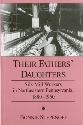 Their Fathers' Daughters: Silk Mill Workers in Northeastern Pennsylvania, 1880-1960 9781575910284