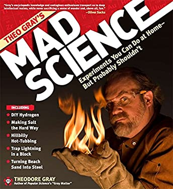 Theo Gray's Mad Science: Experiments You Can Do at Home - But Probably Shouldn't 9781579127916