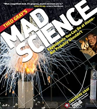 Theo Gray's Mad Science: Experiments You Can Do at Home, But Probably Shouldn't 9781579128753