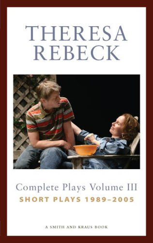 Theresa Rebeck: Complete Plays, Volume 3: Short Plays, 1989-2005 9781575254470