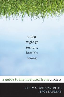 Things Might Go Terribly, Horribly Wrong: A Guide to Life Liberated from Anxiety 9781572247116