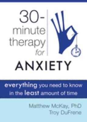 30-Minute Therapy for Anxiety: Everything You Need to Know in the Least Amount of Time 9781572249813