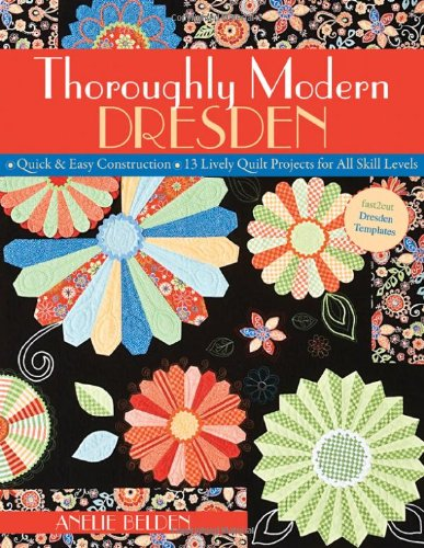 Thoroughly Modern Dresden: Quick & Easy Construction: 13 Lively Quilt Projects for All Skill Levels 9781571205957