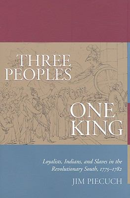 Three Peoples, One King: Loyalists, Indians, and Slaves in the Revolutionary South, 1775-1782 9781570037375